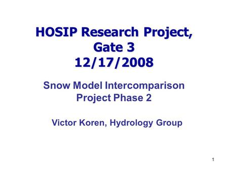 1 HOSIP Research Project, Gate 3 12/17/2008 Snow Model Intercomparison Project Phase 2 Victor Koren, Hydrology Group.