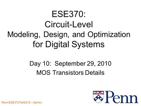 Penn ESE370 Fall2010 -- DeHon 1 ESE370: Circuit-Level Modeling, Design, and Optimization for Digital Systems Day 10: September 29, 2010 MOS Transistors.