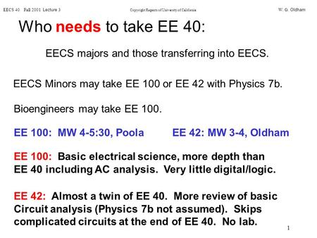 W. G. Oldham EECS 40 Fall 2001 Lecture 3 Copyright Regents of University of California 1 Who needs to take EE 40: EECS majors and those transferring into.