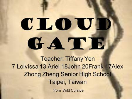 Cloud Gate Teacher: Tiffany Yen 7 Loivissa 13 Ariel 18John 20Frank 17Alex Zhong Zheng Senior High School Taipei, Taiwan from :Wild Cursive.