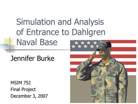 Simulation and Analysis of Entrance to Dahlgren Naval Base Jennifer Burke MSIM 752 Final Project December 3, 2007.