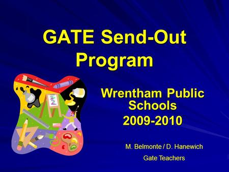 GATE Send-Out Program Wrentham Public Schools 2009-2010 M. Belmonte / D. Hanewich Gate Teachers.