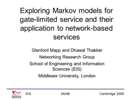 EISCambridge 2009MoN8 Exploring Markov models for gate-limited service and their application to network-based services Glenford Mapp and Dhawal Thakker.