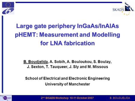 B. BOUDJELIDA 2 nd SKADS Workshop 10-11 October 2007 Large gate periphery InGaAs/InAlAs pHEMT: Measurement and Modelling for LNA fabrication B. Boudjelida,