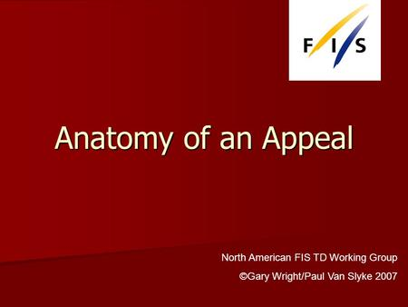 Anatomy of an Appeal North American FIS TD Working Group ©Gary Wright/Paul Van Slyke 2007.