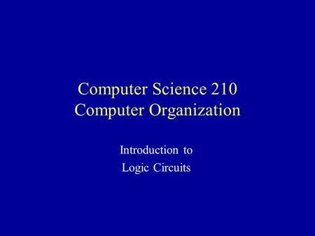 Computer Science 210 Computer Organization Introduction to Logic Circuits.