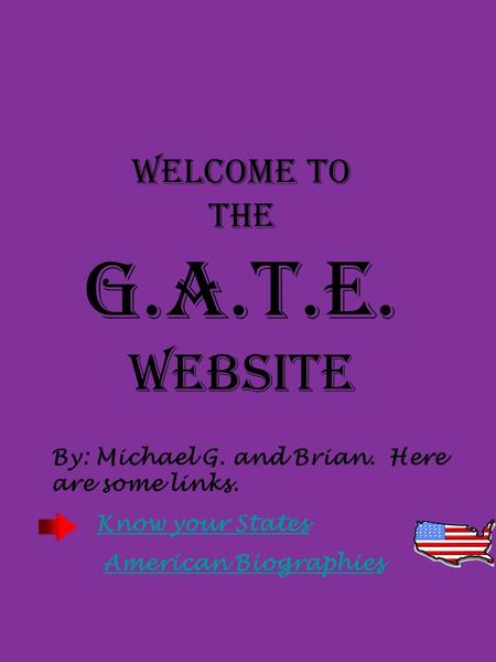 Welcome to the G.A.T.E. Website By: Michael G. and Brian. Here are some links. Know your States American Biographies.