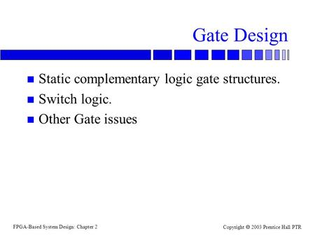 FPGA-Based System Design: Chapter 2 Copyright 2003 Prentice Hall PTR Gate Design n Static complementary logic gate structures. n Switch logic. n Other.