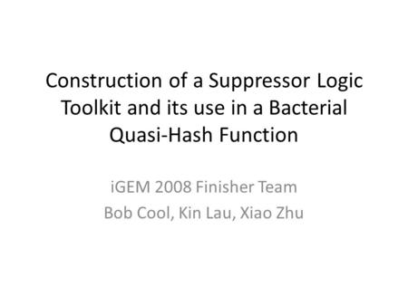 Construction of a Suppressor Logic Toolkit and its use in a Bacterial Quasi-Hash Function iGEM 2008 Finisher Team Bob Cool, Kin Lau, Xiao Zhu.