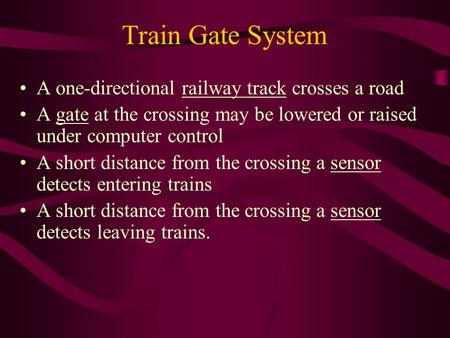 Train Gate System A one-directional railway track crosses a road A gate at the crossing may be lowered or raised under computer control A short distance.