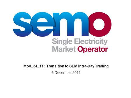 Mod_34_11 : Transition to SEM Intra-Day Trading 6 December 2011.