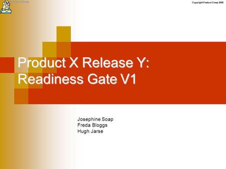 Copyright Feature Creep 2008 Product X Release Y: Readiness Gate V1 Josephine Soap Freda Bloggs Hugh Jarse.