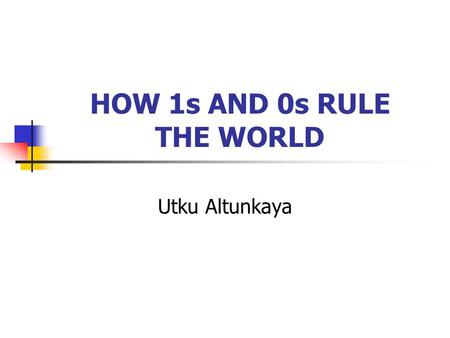 HOW 1s AND 0s RULE THE WORLD Utku Altunkaya. Outline Introduction Basic Logic Operations Logic Circuits Base-2 (Binary) Number System Analog vs. Digital.