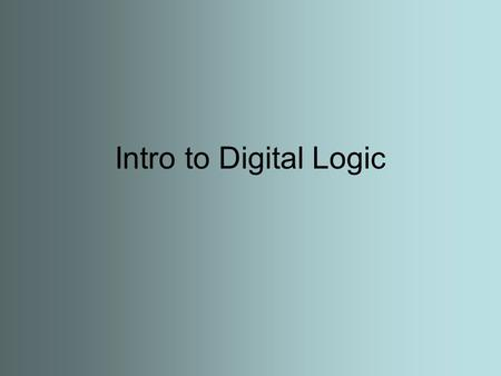 Intro to Digital Logic. What does Digital mean? A method of storing, processing and transmitting information through the use of distinct electronic or.