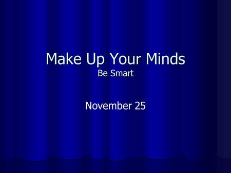 Make Up Your Minds Be Smart November 25. You Choose! Choose one word from each of the pairs of words that appear There is no right or wrong answer Just.