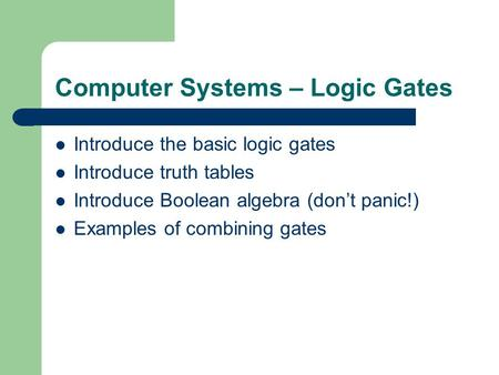 Computer Systems – Logic Gates Introduce the basic logic gates Introduce truth tables Introduce Boolean algebra (dont panic!) Examples of combining gates.