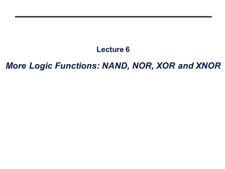 Lecture 6 More Logic Functions: NAND, NOR, XOR and XNOR.