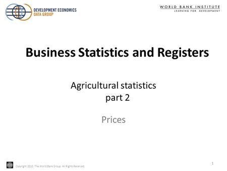 Copyright 2010, The World Bank Group. All Rights Reserved. Agricultural statistics part 2 Copyright 2010, The World Bank Group. All Rights Reserved. Prices.