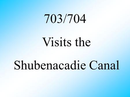703/704 Visits the Shubenacadie Canal What is the Shubenacadie Canal ? the largest watershed in Nova Scotia goes from Halifax Harbour to the Bay of Fundy.