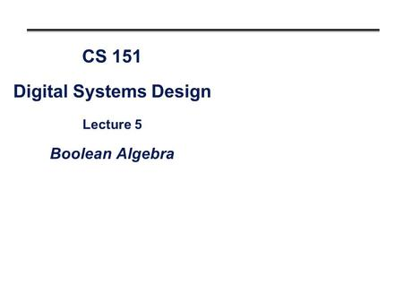 CS 151 Digital Systems Design Lecture 5 Boolean Algebra.