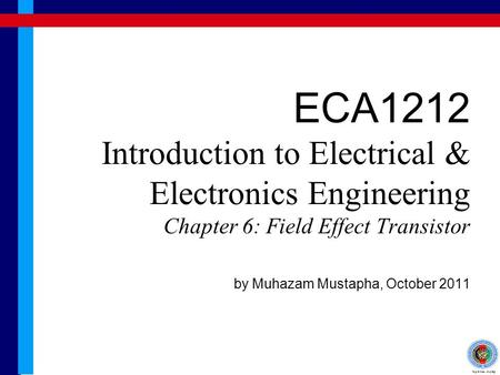 ECA1212 Introduction to Electrical & Electronics Engineering Chapter 6: Field Effect Transistor by Muhazam Mustapha, October 2011.