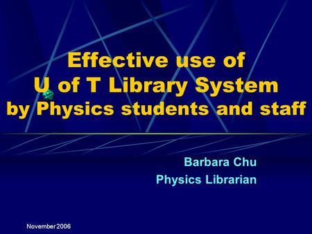 November 2006 Effective use of U of T Library System by Physics students and staff Barbara Chu Physics Librarian.
