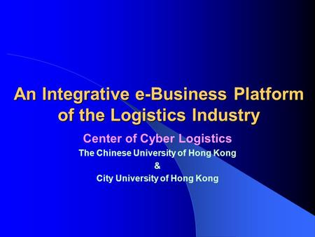 An Integrative e-Business Platform of the Logistics Industry Center of Cyber Logistics The Chinese University of Hong Kong & City University of Hong Kong.