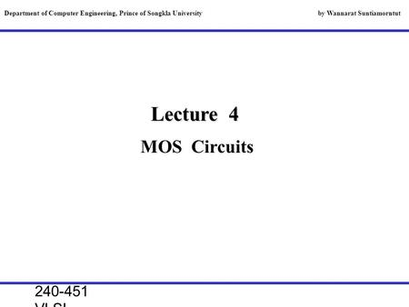 240-451 VLSI lecture, 2000 Lecture 4 MOS Circuits Department of Computer Engineering, Prince of Songkla University by Wannarat Suntiamorntut.