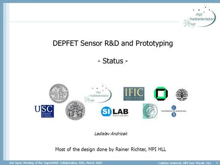 2nd Open Meeting of the SuperKEKB Collaboration, KEK, March 2009 Ladislav Andricek, MPI fuer Physik, HLL 1 DEPFET Sensor R&D and Prototyping - Status -