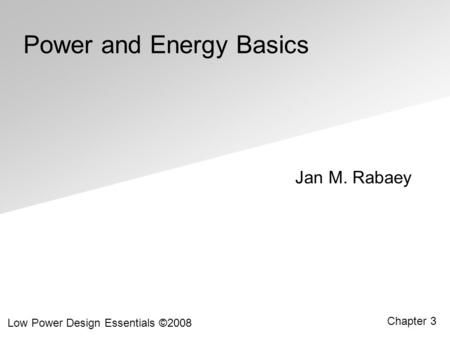 Jan M. Rabaey Low Power Design Essentials ©2008 Chapter 3 Power and Energy Basics.