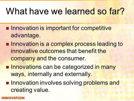 What have we learned so far? Innovation is important for competitive advantage. Innovation is a complex process leading to innovative outcomes that benefit.