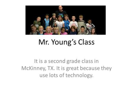 Mr. Youngs Class It is a second grade class in McKinney, TX. It is great because they use lots of technology.