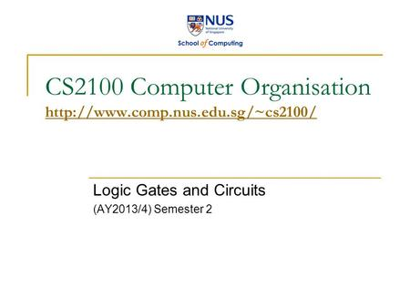 CS2100 Computer Organisation   Logic Gates and Circuits (AY2013/4) Semester 2.