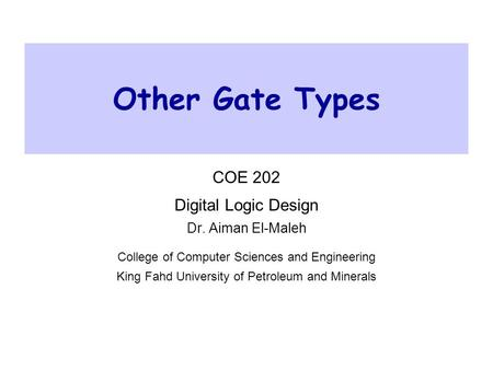 Other Gate Types COE 202 Digital Logic Design Dr. Aiman El-Maleh College of Computer Sciences and Engineering King Fahd University of Petroleum and Minerals.