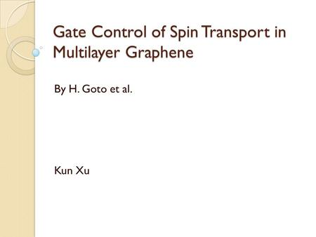 Gate Control of Spin Transport in Multilayer Graphene By H. Goto et al. Kun Xu.