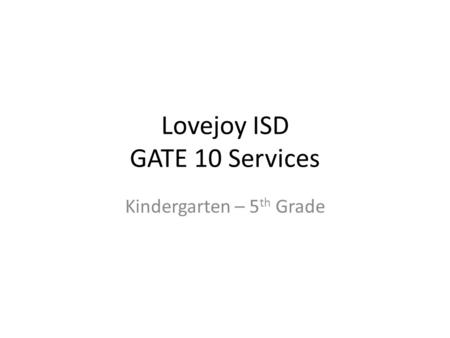 Lovejoy ISD GATE 10 Services Kindergarten – 5 th Grade.