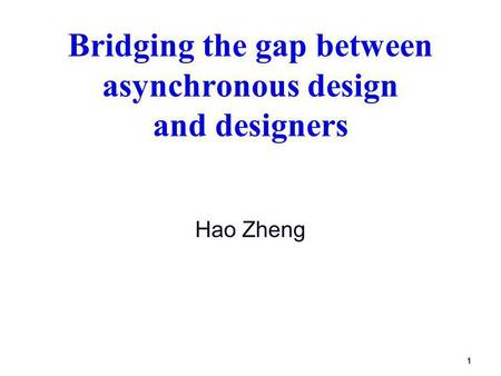 1 Bridging the gap between asynchronous design and designers Hao Zheng.
