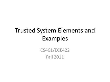 Trusted System Elements and Examples CS461/ECE422 Fall 2011.