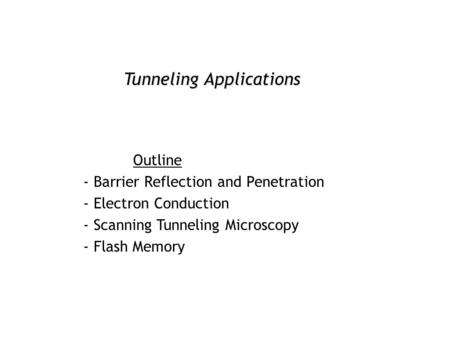 Tunneling Applications Outline - Barrier Reflection and Penetration - Electron Conduction - Scanning Tunneling Microscopy - Flash Memory.