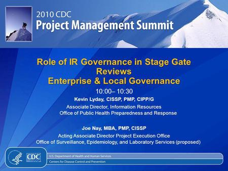 Role of IR Governance in Stage Gate Reviews Enterprise & Local Governance 10:00– 10:30 Kevin Lyday, CISSP, PMP, CIPP/G Associate Director, Information.