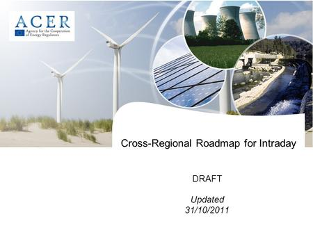Cross-Regional Roadmap for Intraday DRAFT Updated 31/10/2011.