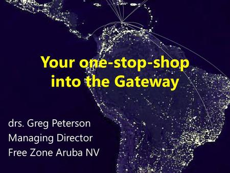 Your one-stop-shop into the Gateway drs. Greg Peterson Managing Director Free Zone Aruba NV.