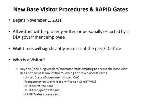 New Base Visitor Procedures & RAPID Gates Begins November 1, 2011 All visitors will be properly vetted or personally escorted by a DLA government employee.