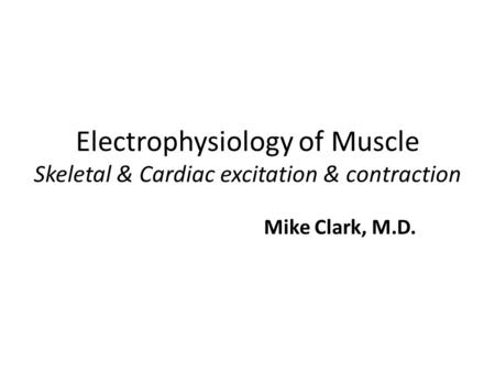 Electrophysiology of Muscle Skeletal & Cardiac excitation & contraction Mike Clark, M.D.