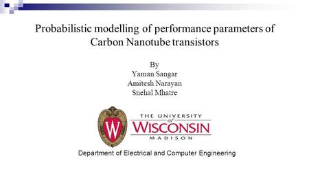 Probabilistic modelling of performance parameters of Carbon Nanotube transistors Department of Electrical and Computer Engineering By Yaman Sangar Amitesh.
