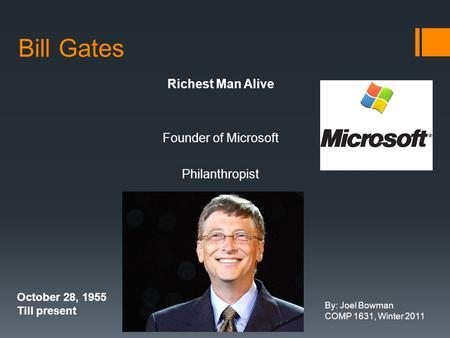 Bill Gates Richest Man Alive Founder of Microsoft Philanthropist October 28, 1955 Till present By: Joel Bowman COMP 1631, Winter 2011.