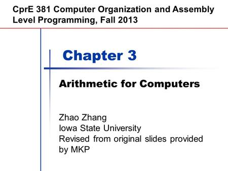 Chapter 3 Arithmetic for Computers CprE 381 Computer Organization and Assembly Level Programming, Fall 2013 Zhao Zhang Iowa State University Revised from.