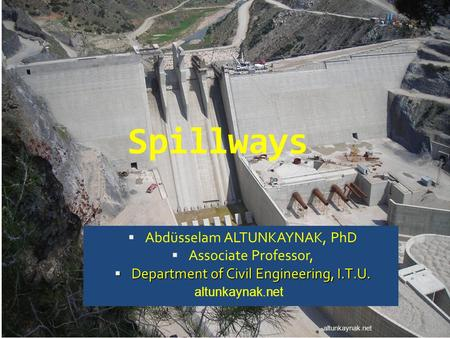 Spillways Abdüsselam ALTUNKAYNAK, PhD Associate Professor, Department of Civil Engineering, I.T.U. Department of Civil Engineering, I.T.U. altunkaynak.net.