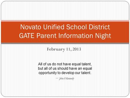 February 11, 2013 Novato Unified School District GATE Parent Information Night All of us do not have equal talent, but all of us should have an equal opportunity.
