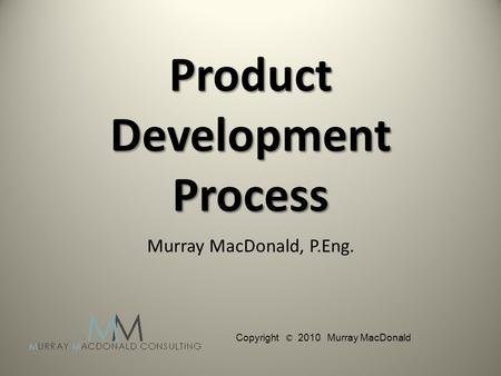Product Development Process Murray MacDonald, P.Eng. Copyright © 2010 Murray MacDonald.
